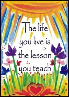 """The life you live is the lesson you teach"""