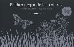 El libro negro de los colores. Menena Cottin y Rosana Faría. Libros del Zorro Rojo. Una narración poética, y por ende una experiencia sensorial, con traducción al Braille, compuesta de relieves sobre fondo negro, que intenta describir los diferentes colores a través del tacto y la reflexión poética.