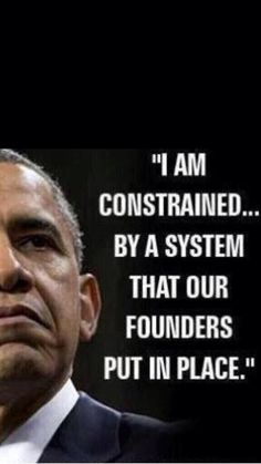 Previous pinner: The Constitution is a limit on government reach, not a hurdle for the Federal Dictatorship to overcome - They are not your founders, Obama, they are OUR founders!  If they'd been YOUR founders we wouldn't have had an America!