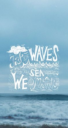 Just as waves are to the sea, someday you'll see we are meant to be