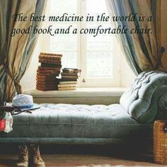 The best medicine in the world is a good book and a comfortable chair.