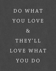 they'll love what you do...