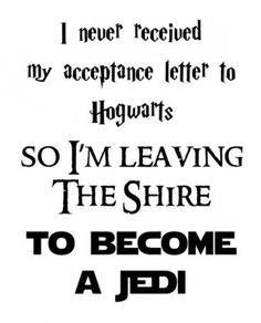 I never received my acceptance letter to Hogwarts, so I'm leaving the Shire to become a Jedi.