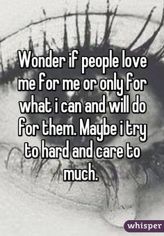 Wonder if people love me for me or only for what i can and will do for them. Maybe i try to hard and care to much.