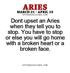 Dont upset an Aries when they tell you to stop. You have to stop or else you will go home with a broken heart or a broken face. - WTF Zodiac Signs Daily Horoscope!