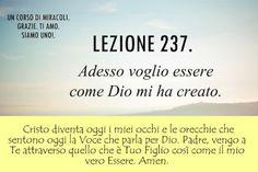 Un corso di Miracoli.: Lezione 237 del libro di esercizio. Adesso voglio essere come Dio mi ha creato.