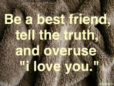"""Be a best friend, tell the truth, and overuse """"i love you."""" #quote"""