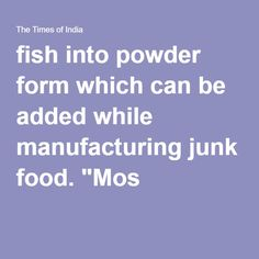 """fish into powder form which can be added while manufacturing junk food. """"Mos"""