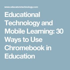 Educational Technology and Mobile Learning: 30 Ways to Use Chromebook in Education