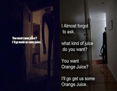 you want some orange juice? I'll go get us some orange juice.