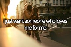 i just want somebody who loves me for me ThingsBoysDoWeLove .