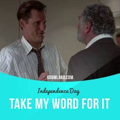 """""""Take my word for it"""" means """"trust me"""". Usage in a movie (""""Independence Day""""): - Sir, regardless of what you may have read in the tabloids, there have never been any spacecraft recovered by our government. Take my word for it, there's no Area 51. There's no recovered spaceship. #idiom #idioms #slang #saying #sayings #phrase #phrases #expression #expressions #english #englishlanguage #learnenglish #studyenglish #language #vocabulary #dictionary #grammar #efl #esl #tesl #tefl #toefl #ielts"""