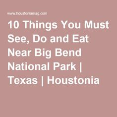 10 Things You Must See, Do and Eat Near Big Bend National Park   Texas   Houstonia