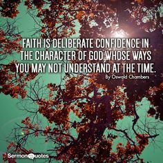 Faith is deliberate confidence in the character of God whose ways you may not understand at the time. - Oswald Chambers Thanks be to Him that He shows us Who He is and gives us His promises.