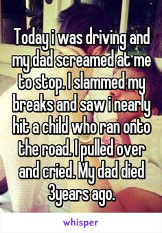 Today i was driving and my dad screamed at me to stop. I slammed my breaks and saw i nearly hit a child who ran onto the road. I pulled over and cried. My dad died 3years ago.