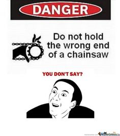 Hahaha reminds me of my cousin's little chainsaw incident....