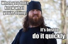 """When you don't know what you're doing, it's best to do it quickly.""   Duck Dynasty Life Quote"