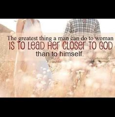 If you aren't helping her get closer to God, then you're not doing your job. A gentleman always puts his woman first, and is more mindful of her relationship with God than her relationship with himself.