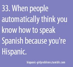 ummm more like when people think I don't speak ANY spanish cuz I'm white. I went to school! I understand you!
