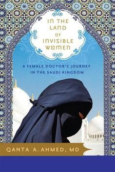 In the Land of Invisible Women: A Female Doctor's Journey in the Saudi Kingdom by Qanta A. Ahmed