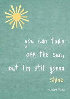 """""""You can turn off the sun, but I'm still gonna shine."""" - Jason Mraz"""
