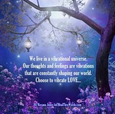 """""""Your Vibrational Universe"""" We live in a vibrational universe. Our thoughts and feelings are vibrations that are constantly shaping our world. Choose to vibrate LOVE…  http://healthruwords.com/inspirational-pictures/vibrational-universe/  Sign up for HealThruWords® quotes by Roxana Jones here: http://healthruwords.com/subscribe-to-inspirational-pictures-healthruwords/  #HealThruWords #Inspirational #Healing #Quotes #quotesoftheday"""