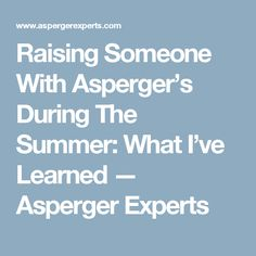 Raising Someone With Asperger's During The Summer: What I've Learned — Asperger Experts