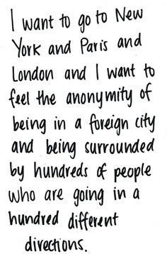 I want to go to New York and Paris and London and I want to feel the anonymity of being in a foreign city and being surrounded by hundreds of people who are going in a hundred different directions.