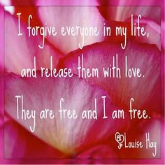 I forgive everyone in my life, and release them with love. They are free and I am free. - Louise Hay http://artemisinthecity.com