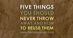 Five Things You Should Never Throw Away & How to Reuse Them . Do you save these things?