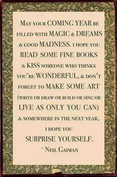 """May your coming year be filled with magic and dreams and good madness. I hope you read some fine books and kiss someone who thinks you're wonderful, and don't forget to make some art (write or draw or build or sing or live as only you can) and somewhere in the next year, I hope you surprise yourself."" - Neil Gaiman!    Aline ♥"