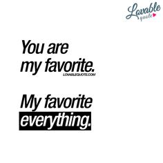 You are my favorite.  My favorite everything.