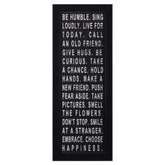 Be Humble.  Sing Loudly.  Live for Today.  Call an old friend.  Give hugs.  be curious.  take a chance.  hold hands.  make a new friend. push fear aside.  take pictures.  smell the flowers.  don't stop.  smile at a stranger.  embrace.  choose happiness