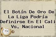 http://tecnoautos.com/wp-content/uploads/imagenes/tendencias/thumbs/el-botin-de-oro-de-la-liga-podria-definirse-en-el-cali-vs-nacional.jpg Cali Vs Nacional. El botín de oro de la Liga podría definirse en el Cali vs. Nacional, Enlaces, Imágenes, Videos y Tweets - http://tecnoautos.com/actualidad/cali-vs-nacional-el-botin-de-oro-de-la-liga-podria-definirse-en-el-cali-vs-nacional/