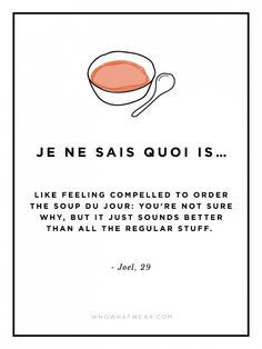"Je ne sais quoi is like feeling compelled to order the soup du jour: You're not sure why, but it just sounds better than all the regular stuff."" #WWWQuotesToLiveBy"