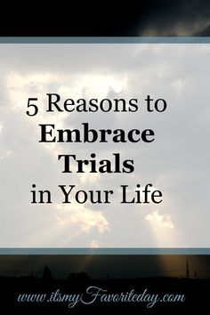 5 Reasons to Embrace Trials in Your Life