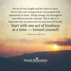 We are all very fragile and feel alone at times. We are also very strong and are surrounded with community at times. Things change, but throughout your life you are the constant. This is why it is important that you learn how to treat yourself kindly. Start with one act of kindness at a time — toward yourself. — Bryant McGill