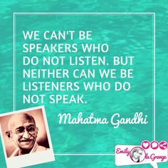 We cannot be speakers who do not listen. But neither can we be listeners who do not speak. - Mahatma Gandhi