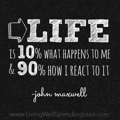 John Maxwell | Life is 10% what happens to me & 90% how I react to it.