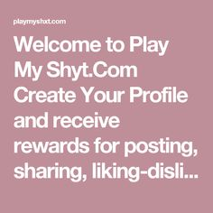 Welcome to Play My Shyt.Com Create Your Profile and receive rewards for posting, sharing, liking-disliking, and commenting on audio and video related content.