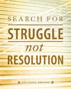 If you're looking for meaning and purpose, you need to search for struggle, not resolution. That's where life is found.