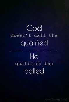 God doesn't call the qualified… He qualifies the called