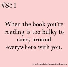 When the book you're reading is too bulky to carry around everywhere with you - I had this problem when I got a new heavy hardcover book this Monday!