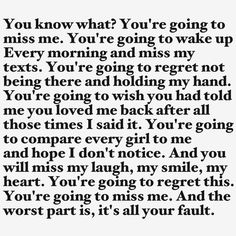 You'll gonna miss me and it's way too late to come back. Too late.