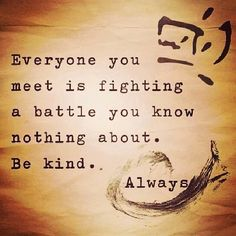 Everyone is fighting a battle you know nothing about, be kind