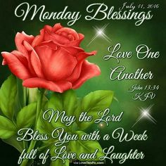 """MONDAY BLESSING  """"Love one another"""". John 13:34 May the Lord bless you with a week full of loveand laughter.  So let us come near to God with a sincere heart and a sure faith, with hearts that have been purified from a guilty conscience and with bodies washed with clean water. Hebrews 10:22, TEV  Lord our God, grant us true unity with Your Son Jesus Christ, so that His power can be revealed in us and we may find new life in which we can truly serve You. Protect us from all error. Be among…"""