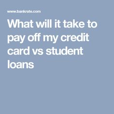 What will it take to pay off my credit card vs student loans