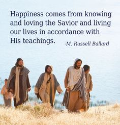 """Happiness comes from understanding God and knowing that He has a plan for our eternal joy and peace. Happiness comes from knowing and loving the Savior and living our lives in accordance with His teachings. Happiness comes from strong family and Church relationships based on gospel values."""