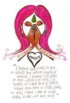"""Namaste - I honor the place in you, in which the entire universe dwells. I honor the place in you, which is of love, of truth, of light and of peace. When you are in that place in you, and I am in that place in me, we are one."""" (Illustration by Heidi of Red Deer Art) 