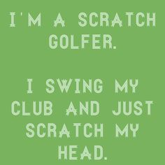 I AM a scratch golfer!                                                                                                                                                                                 More